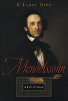 Mendelssohn:A Life in Music: A Life in Music by R. Larry Todd