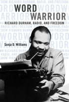 Word Warrior: Richard Durham, Radio, and Freedom by Sonja D Williams