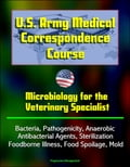 U.S. Army Medical Correspondence Course: Microbiology for the Veterinary Specialist - Bacteria, Pathogenicity, Anaerobic, Antibacterial Agents, Sterilization, Foodborne Illness, Food Spoilage, Mold 488c5a1f-5e04-42d9-abce-2a24bae1aaca