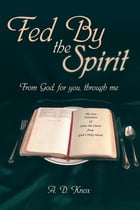 Fed by the Spirit: From God, for You, Through Me by A.D. Knox