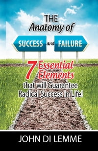 The Anatomy of Success & Failure: *7* Essential Elements that will Guarantee Radical Success in Life