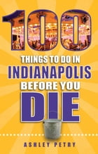 100 Things to Do in Indianapolis Before You Die by Ashley Petry