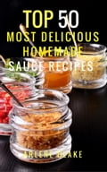 Top 50 Most Delicious Homemade Sauce Recipes: (Sauce Cookbook, Modern Sauces, Barbecue Sauces, Recipes for Every Cook, Marinades, Rubs, Mopping Sauces) a9c0dcba-9f1b-4f03-9150-9adf3f2c0f84