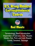 U.S. Army Medical Correspondence Course: Red Meats - Terminology, Beef Introduction, Inspection of Carcass, Cuts, Roasts, Steaks, Fat, Pork and Loin Roasts, Cured, Smoked, Sausage b529159f-c722-4f23-a343-e582ae195bac