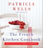 The French Kitchen Cookbook: Recipes and Lessons from Paris and Provence by Patricia Wells