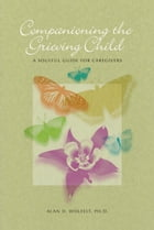 Companioning the Grieving Child: A Soulful Guide for Caregivers by Alan D. Wolfelt, PhD