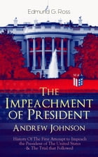 The Impeachment of President Andrew Johnson – History Of The First Attempt to Impeach the President of The United States & The Trial that Followed: Ac by Edmund G. Ross