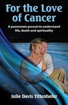 For the Love of Cancer: A Passionate Pursuit to Understand Life, Death & Spirituality by Julie Davis Tittenhofer