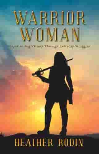 Warrior Woman: Experiencing Victory Through Everyday Struggles