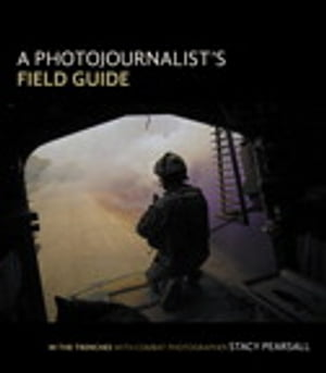 A Photojournalist's Field Guide: In the trenches with combat photographer Stacy Pearsall by Stacy Pearsall