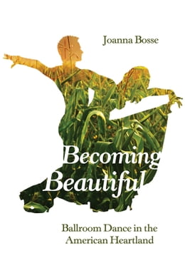 Book Becoming Beautiful: Ballroom Dance in the American Heartland by Joanna Bosse