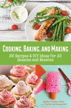 Cooking, Baking, and Making: 100 Recipes & DIY Ideas for All Seasons and Reasons by Cynthia O'Connor O'Hara