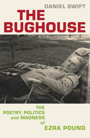 The Bughouse The poetry,  politics and madness of Ezra Pound