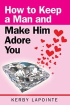 How To Keep A Man And Make Him Adore You by Kerby Lapointe