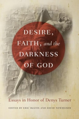 Book Desire, Faith, and the Darkness of God: Essays in Honor of Denys Turner by Bugyis, Eric