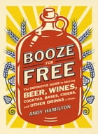 Booze for Free: The Definitive Guide to Making Beer, Wines, Cocktail Bases, Ciders, and Other Dr…