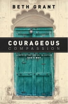 Courageous Compassion: Confronting Social Injustice God's Way by Beth Grant