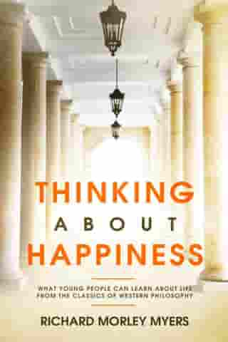 Thinking About Happiness: What Young People Can Learn About Life From the Classics of Western Philosophy by Richard Morley Myers