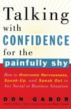 Talking with Confidence for the Painfully Shy: How to Overcome Nervousness, Speak-Up, and Speak Out in Any Social or Business S ituation by Don Gabor