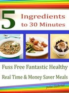 5 Ingredients 5 to 30 Minutes: Fuss Free Fantastic Healthy Real Time & Money Saver Meals by Julie Gabriel