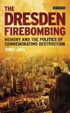 Dresden Firebombing, The: Memory and the Politics of Commemorating Destruction by Tony Joel