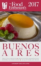 Buenos Aires - 2017: The Food Enthusiast's Complete Restaurant Guide by Andrew Delaplaine