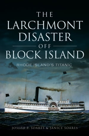 Larchmont Disaster off Block Island Rhode Island's Titanic,  The