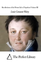 Recollections of the Private Life of Napoleon Volume III by Louis Constant Wairy