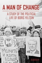A Man of Change: a study of the political life of Boris Yeltsin by The President Yeltsin Centre Foundation