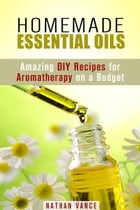 Homemade Essential Oils: Amazing DIY Recipes for Aromatherapy on a Budget: Oils for Relaxation and Meditation by Nathan Vance