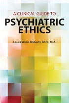 A Clinical Guide to Psychiatric Ethics by Laura Weiss Roberts