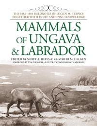 Mammals of Ungava and Labrador: The 1882-1884 Fieldnotes of Lucien M. Turner together with Inuit…