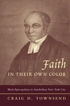 Faith in Their Own Color: Black Episcopalians in Antebellum New York City by Craig D. Townsend