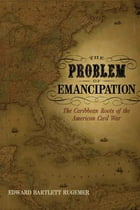 The Problem of Emancipation: The Caribbean Roots of the American Civil War by Edward Bartlett Rugemer