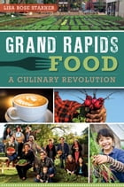 Grand Rapids Food: A Culinary Revolution by Lisa Rose Starner