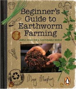 Book Beginner's Guide to Earthworm Farming: Simple Ideas for a Sustainable World by Mary Murphy