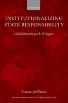 Institutionalizing State Responsibility: Global Security and UN Organs by Vincent-Joël Proulx