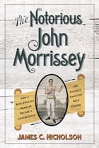 The Notorious John Morrissey: How a Bare-Knuckle Brawler Became a Congressman and Founded Saratoga Race Course by James C. Nicholson