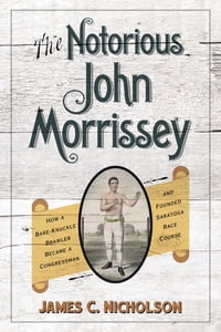 The Notorious John Morrissey: How a Bare-Knuckle Brawler Became a Congressman and Founded Saratoga…
