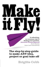 Make it Fly!: The step by step guide to make ANY idea, project or goal take off by Brigitte Cobb