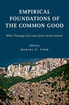 Empirical Foundations of the Common Good: What Theology Can Learn from Social Science by Daniel K. Finn