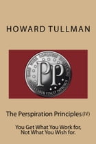The Perspiration Principles (Vol. IV): You Get What You Work for, Not What You Wish for. by Howard A Tullman