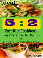 Ideal 5:2 Fast Diet Cookbook: Easy Calorie Counted Recipes for Normal & Fasting Day by Lilly Wright