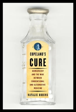 Book Copeland's Cure: Homeopathy and the War Between Conventional and Alternative Medicine by Natalie Robins