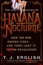 Havana Nocturne: How the Mob Owned Cuba…and Then Lost It to the Revolution by T. J. English