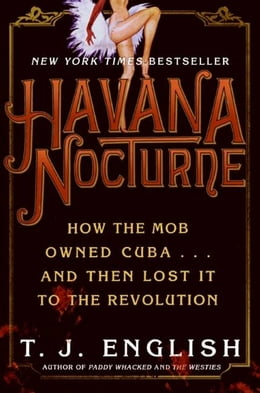 Book Havana Nocturne: How the Mob Owned Cuba…and Then Lost It to the Revolution by T. J. English