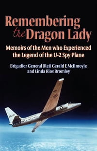 Remembering the Dragon Lady: The U-2 Spy Plane: Memoirs of the Men Who Made the Legend: Memoirs of…