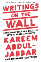 Writings on the Wall: Searching for a New Equality Beyond Black and White by Kareem Abdul-Jabbar