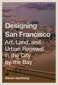 Designing San Francisco: Art, Land, and Urban Renewal in the City by the Bay