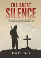 The Great Silence: From Mushroom Valley to Delville Wood, South African Forces in World War One by Tim Couzens